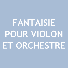 Fantaisie pour Violon et Orchestre (Fantasy for Violin and Orchestra)